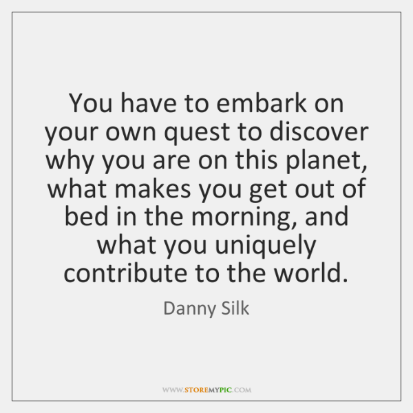 You have to embark on your own quest to discover why you ...