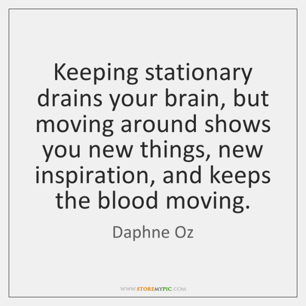 Keeping stationary drains your brain, but moving around shows you new things, ...