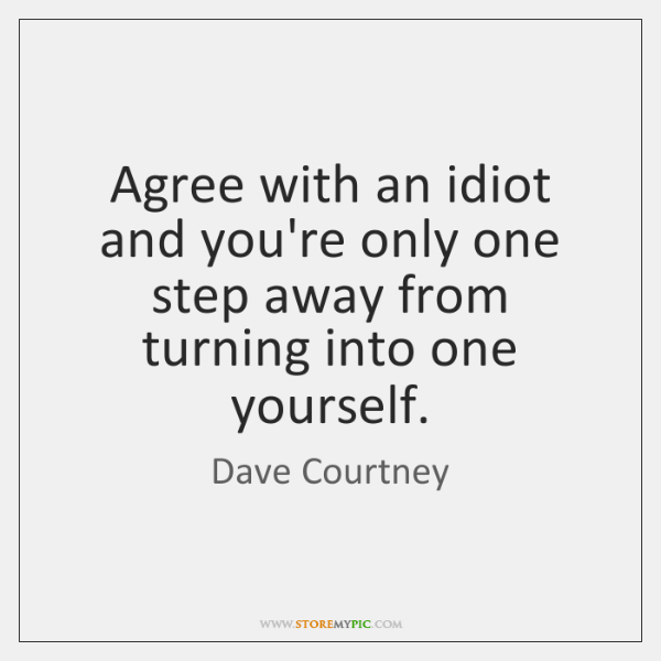 Agree with an idiot and you're only one step away from turning ...