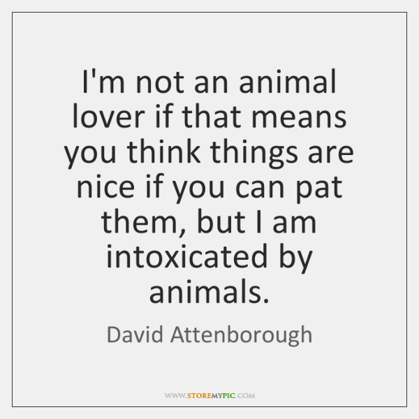 I'm not an animal lover if that means you think things are ...