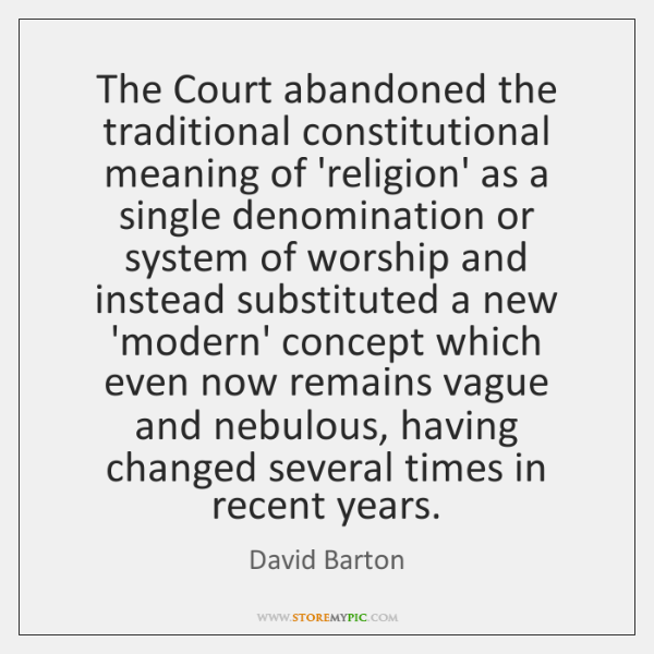 The Court abandoned the traditional constitutional meaning of 'religion' as a single ...