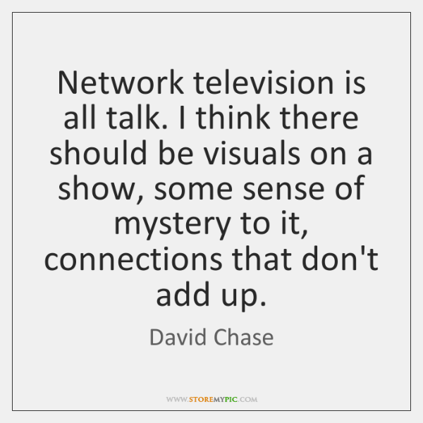 Network television is all talk. I think there should be visuals on ...
