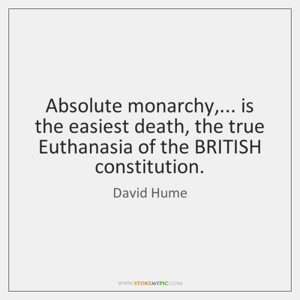 Absolute monarchy,... is the easiest death, the true Euthanasia of the BRITISH ...