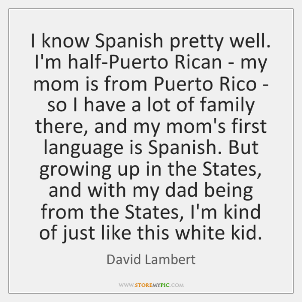 I know Spanish pretty well. I'm half-Puerto Rican - my mom is ...