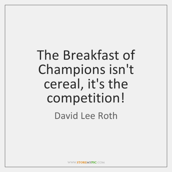 The Breakfast of Champions isn't cereal, it's the competition!