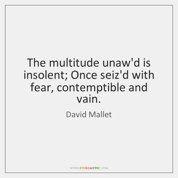 The multitude unaw'd is insolent; Once seiz'd with fear, contemptible and vain.
