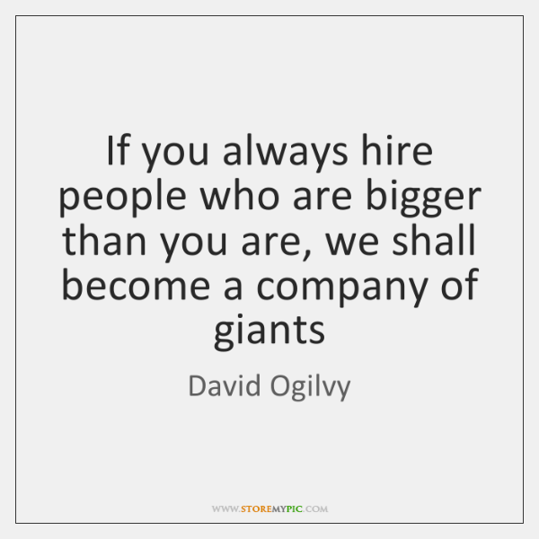If you always hire people who are bigger than you are, we ...