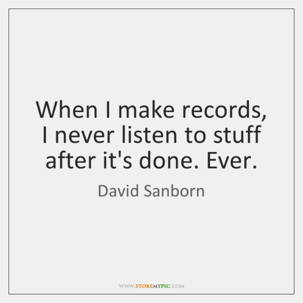 When I make records, I never listen to stuff after it's done. ...