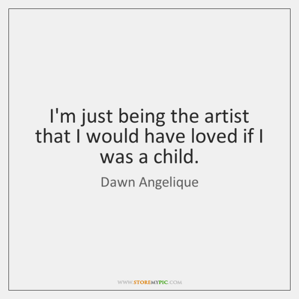I'm just being the artist that I would have loved if I ...
