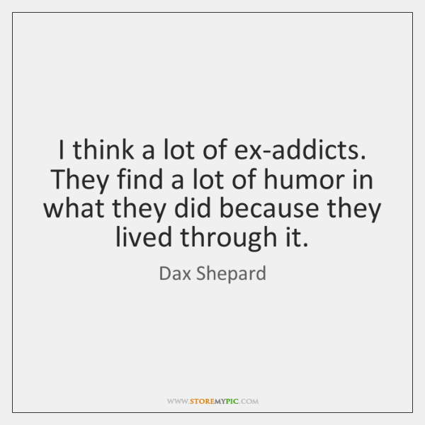 I think a lot of ex-addicts. They find a lot of humor ...