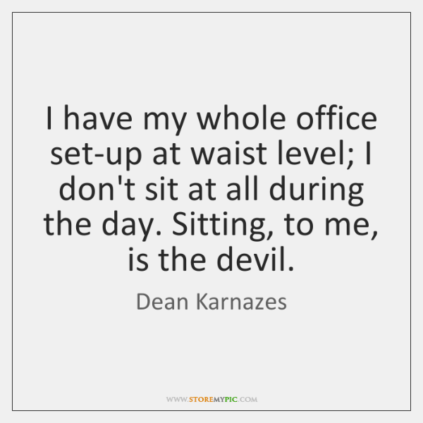 I have my whole office set-up at waist level; I don't sit ...