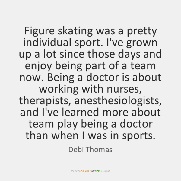 Figure skating was a pretty individual sport. I've grown up a lot ...