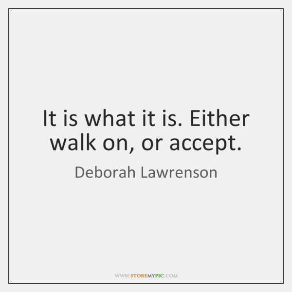 It is what it is. Either walk on, or accept.