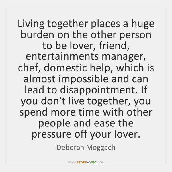 Living together places a huge burden on the other person to be ...
