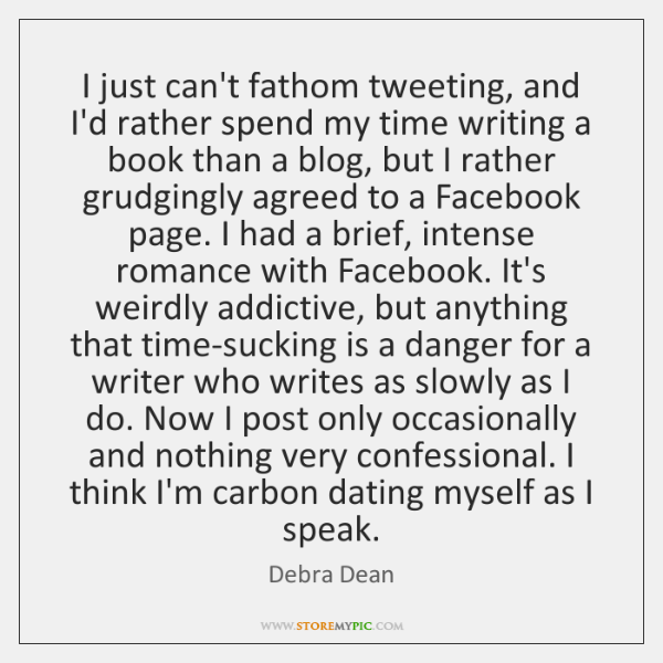 I just can't fathom tweeting, and I'd rather spend my time writing ...