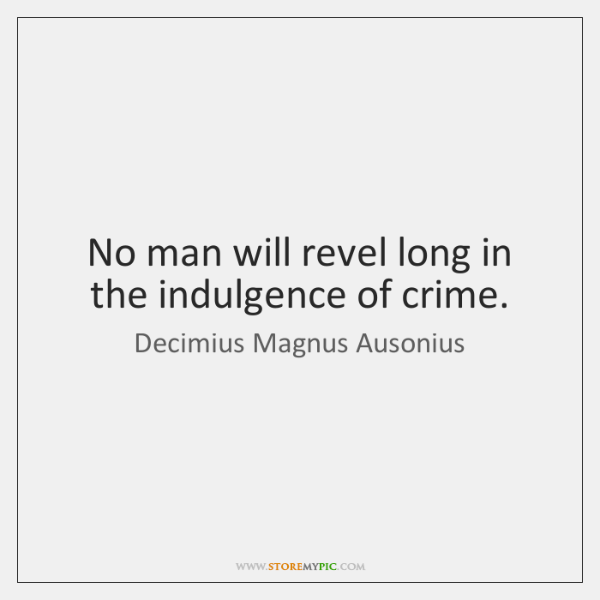 No man will revel long in the indulgence of crime.