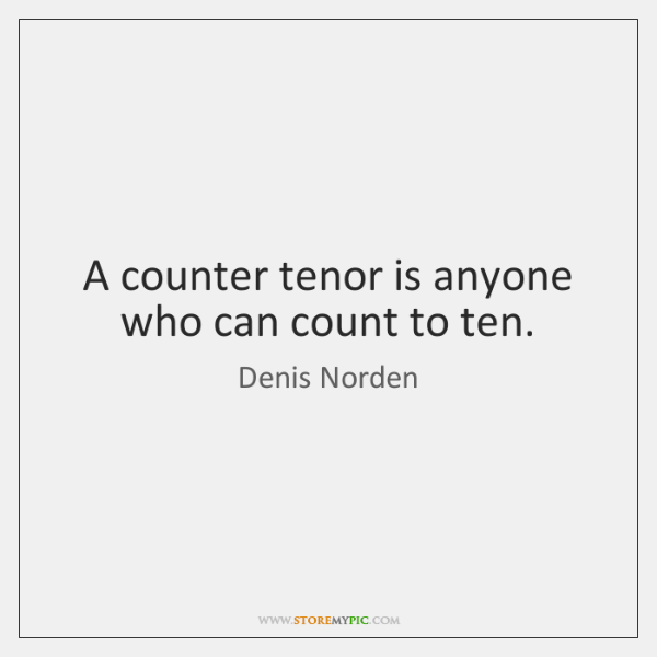 A counter tenor is anyone who can count to ten.
