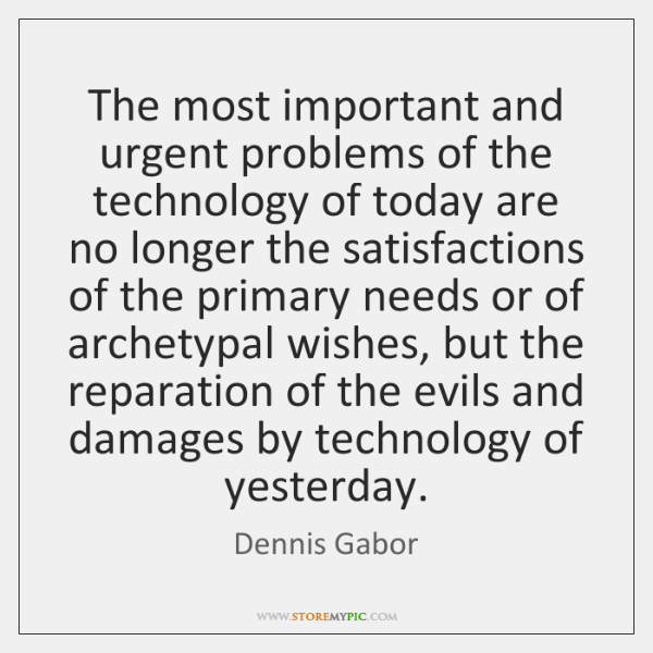 The most important and urgent problems of the technology of today are ...