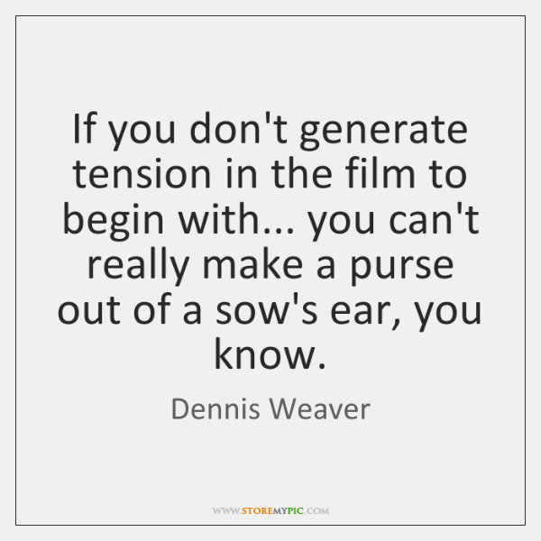 If you don't generate tension in the film to begin with... you ...