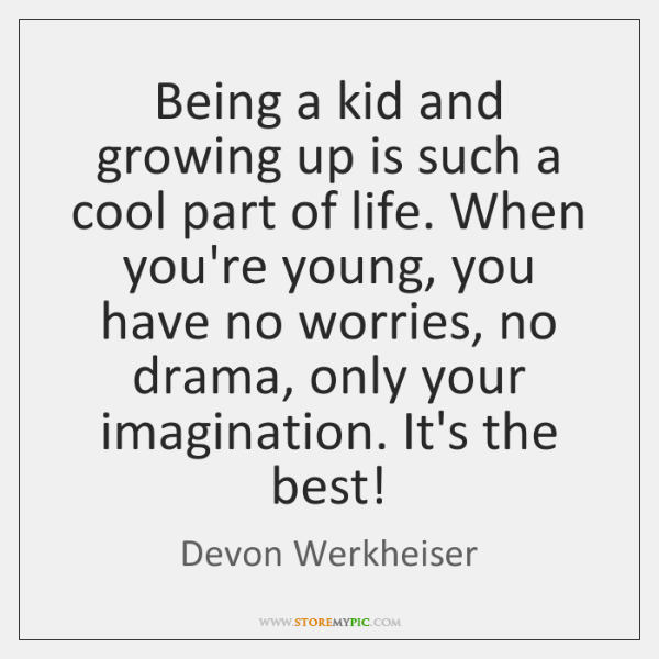 Being a kid and growing up is such a cool part of ...