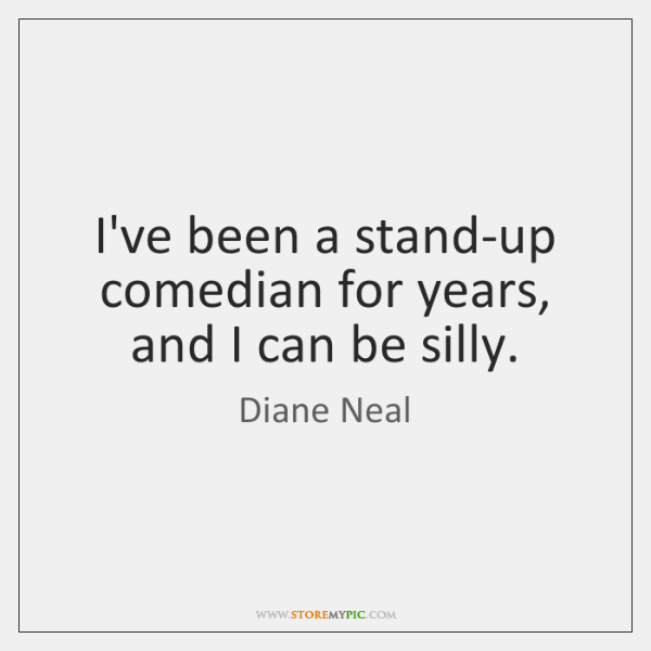 I've been a stand-up comedian for years, and I can be silly.