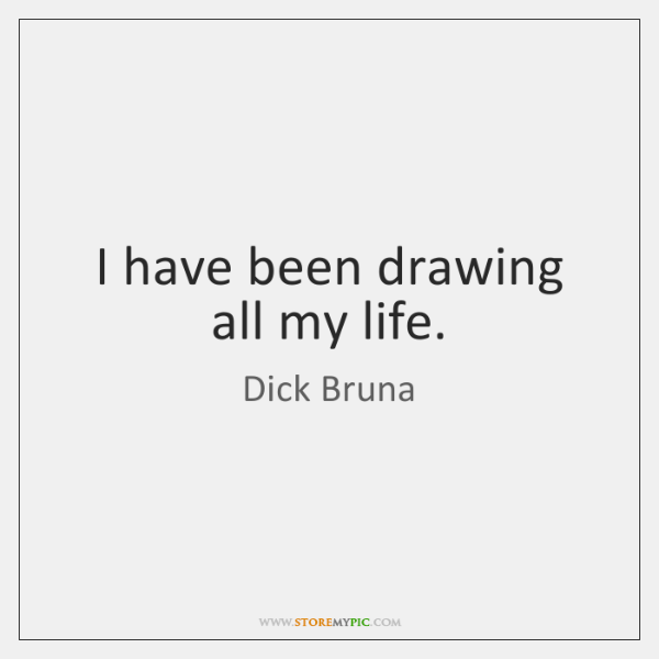 I have been drawing all my life.