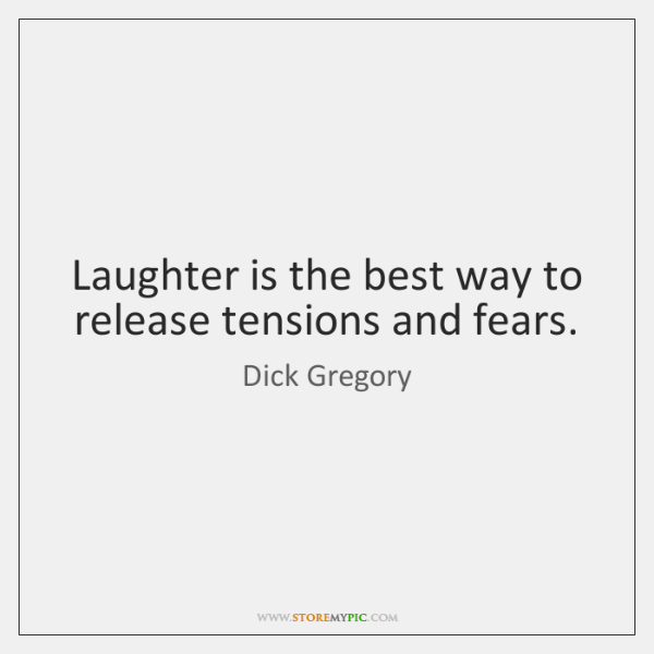 Laughter is the best way to release tensions and fears.