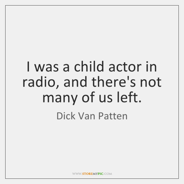 I was a child actor in radio, and there's not many of ...