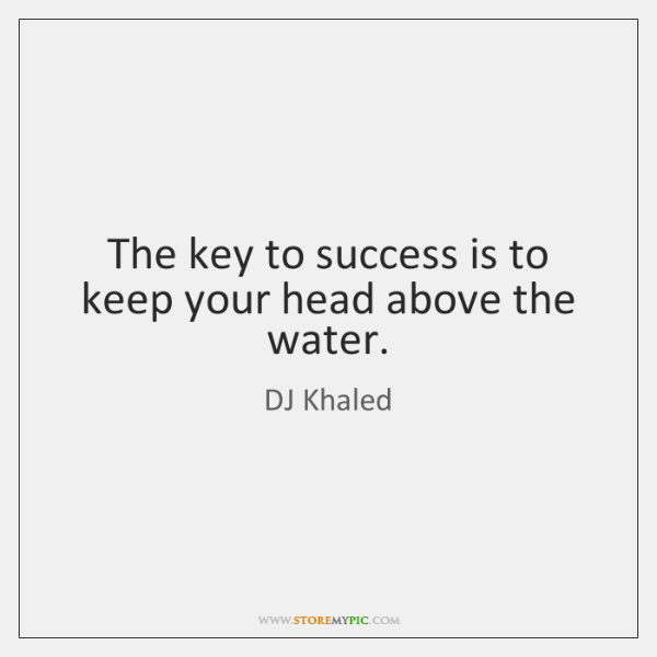 The key to success is to keep your head above the water.