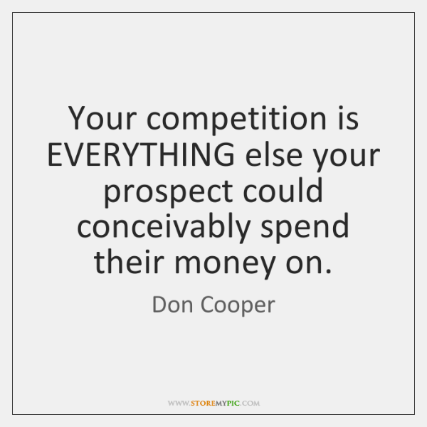 Your competition is EVERYTHING else your prospect could conceivably spend their money ...