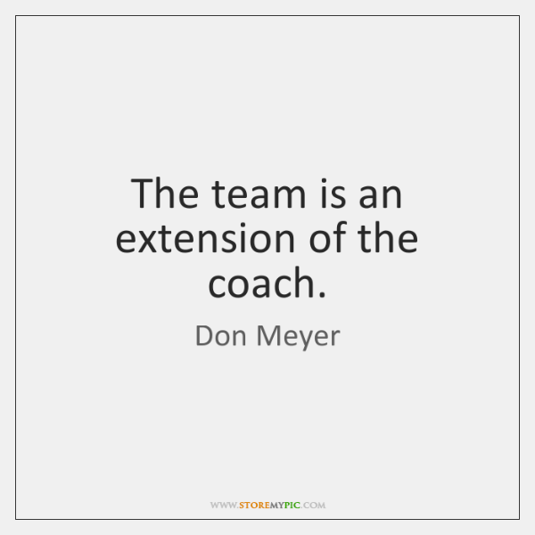 The team is an extension of the coach.