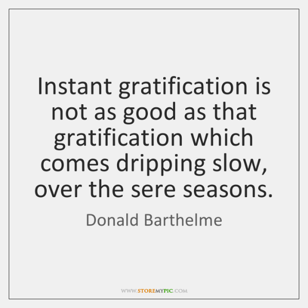 Instant gratification is not as good as that gratification which comes dripping ...