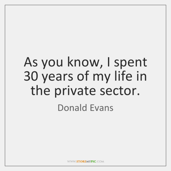 As you know, I spent 30 years of my life in the private ...