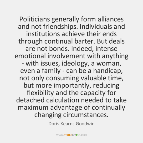 Politicians generally form alliances and not friendships. Individuals and institutions achieve their