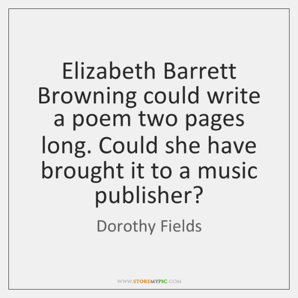 Elizabeth Barrett Browning could write a poem two pages long. Could she ...