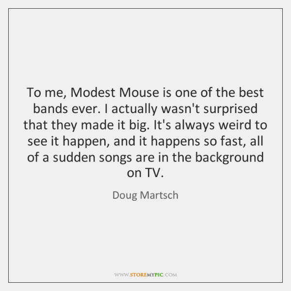 To me, Modest Mouse is one of the best bands ever. I ...