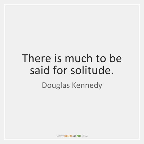 There is much to be said for solitude.