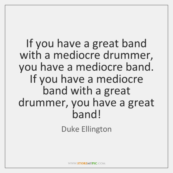 If you have a great band with a mediocre drummer, you have ...