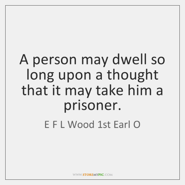 A person may dwell so long upon a thought that it may ...
