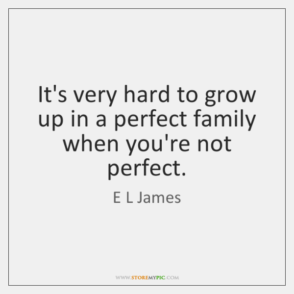It's very hard to grow up in a perfect family when you're ...