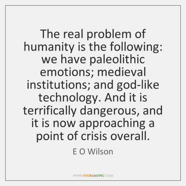 The real problem of humanity is the following: we have paleolithic emotions; ...