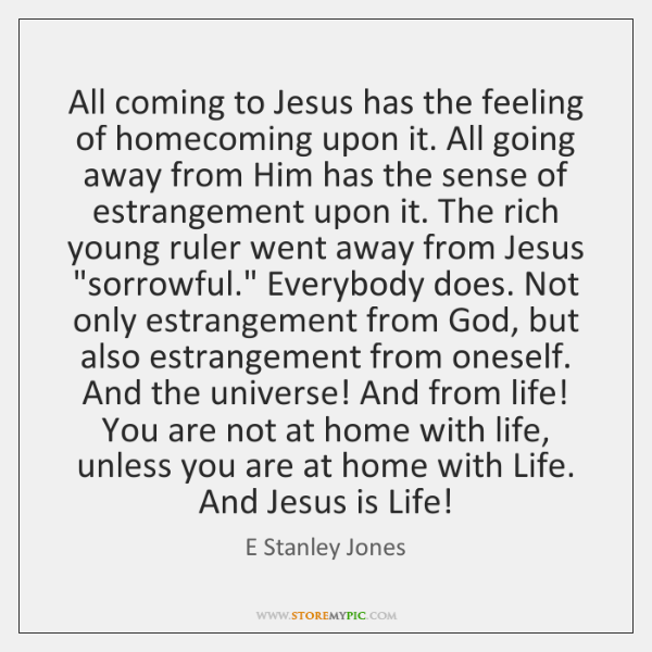 All coming to Jesus has the feeling of homecoming upon it. All ...