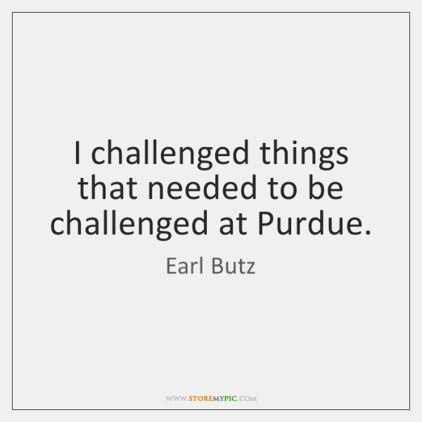 I challenged things that needed to be challenged at Purdue.