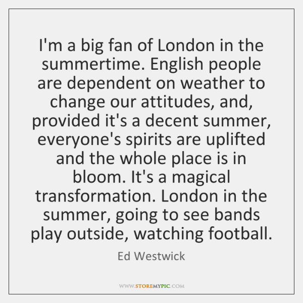 I'm a big fan of London in the summertime. English people are ...