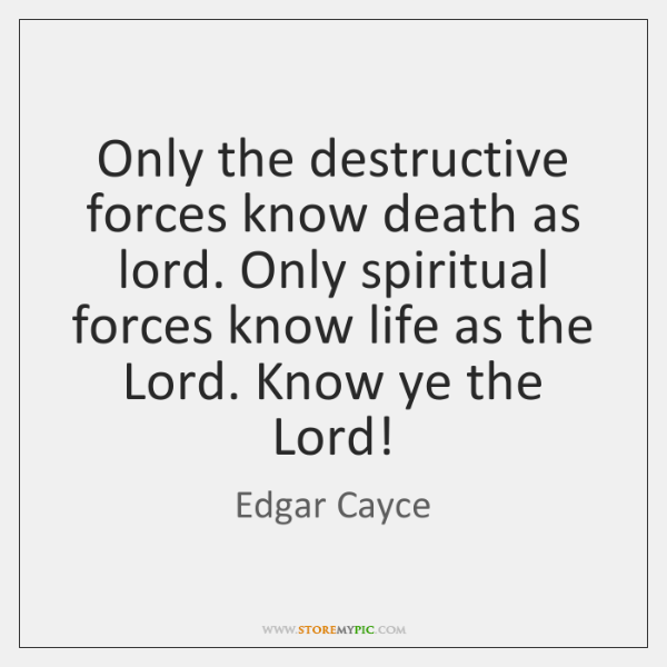 Only the destructive forces know death as lord  Only