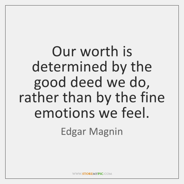 Our worth is determined by the good deed we do, rather than ...