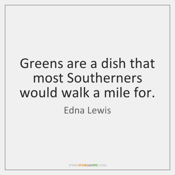 Greens are a dish that most Southerners would walk a mile for.