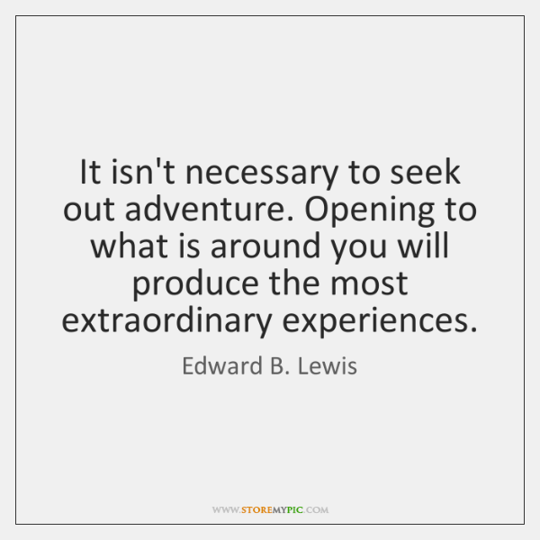 It isn't necessary to seek out adventure. Opening to what is around ...