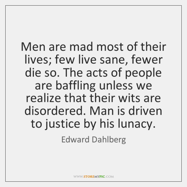 Men are mad most of their lives; few live sane, fewer die ...
