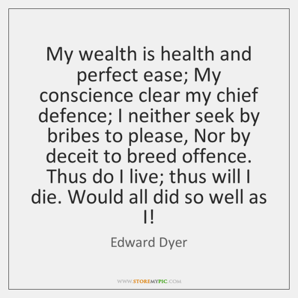 My wealth is health and perfect ease; My conscience clear my chief ...